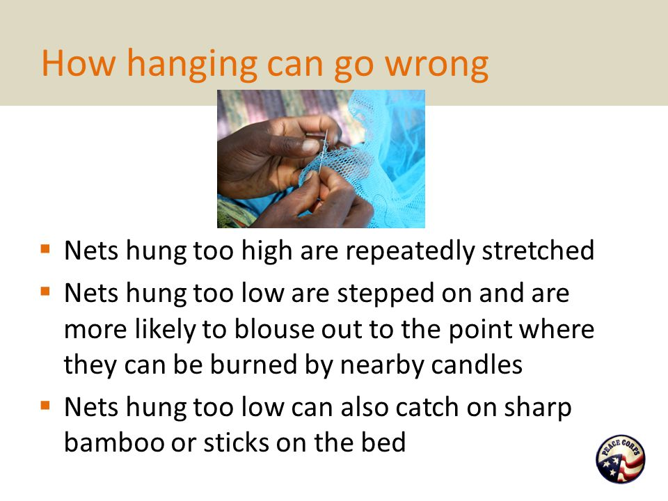 How hanging can go wrong  Nets hung too high are repeatedly stretched  Nets hung too low are stepped on and are more likely to blouse out to the poi