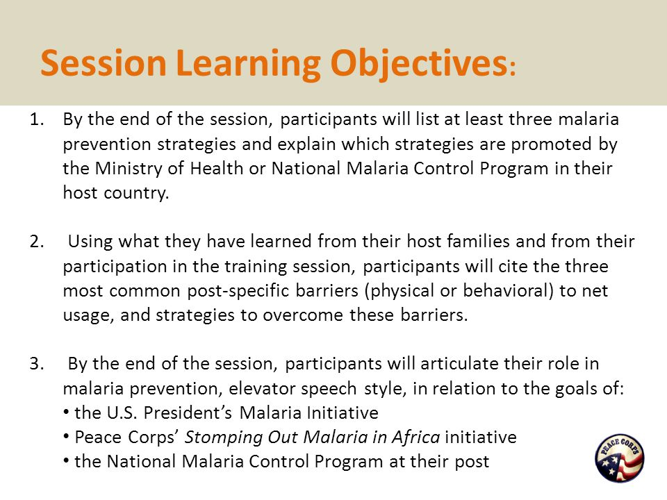 Session Learning Objectives : 1.By the end of the session, participants will list at least three malaria prevention strategies and explain which strat