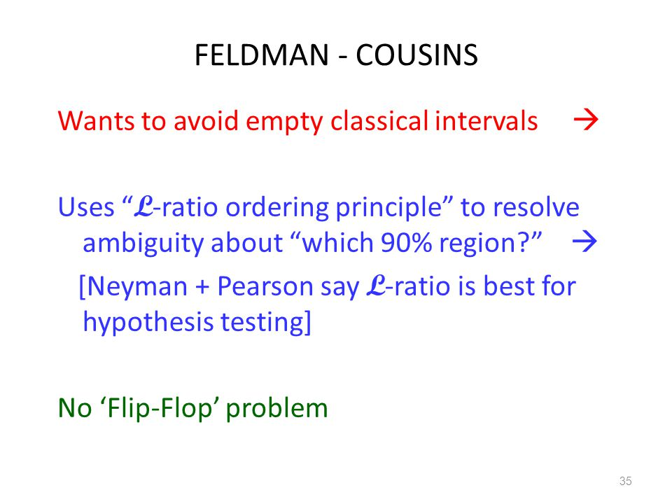 "FELDMAN - COUSINS Wants to avoid empty classical intervals  Uses "" L -ratio ordering principle"" to resolve ambiguity about ""which 90% region?""  [Ney"