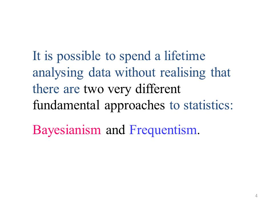4 It is possible to spend a lifetime analysing data without realising that there are two very different fundamental approaches to statistics: Bayesian