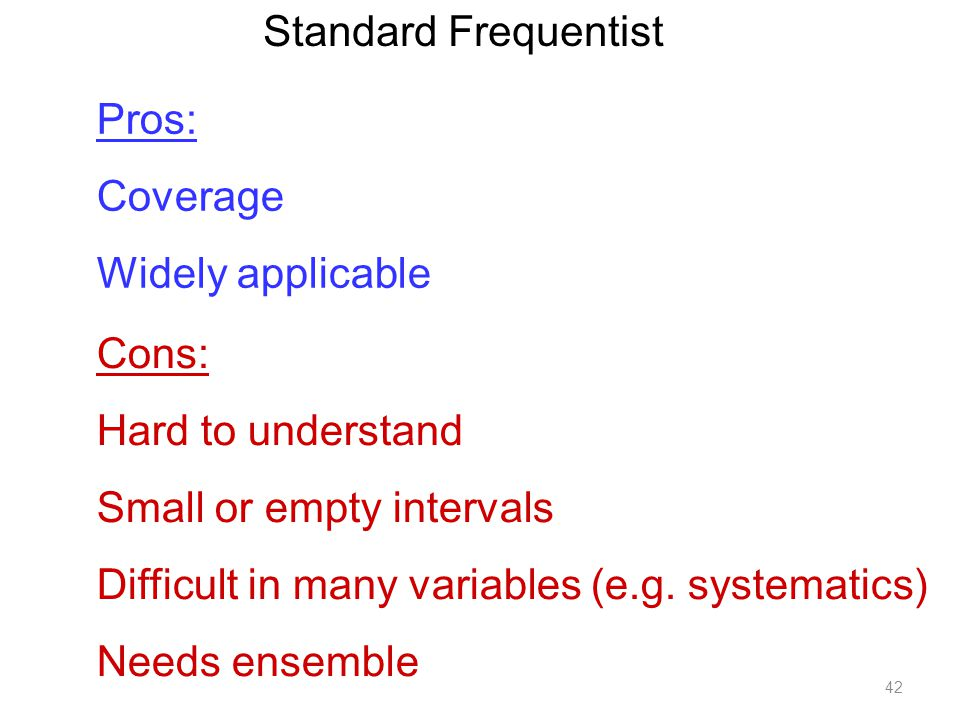 42 Standard Frequentist Pros: Coverage Widely applicable Cons: Hard to understand Small or empty intervals Difficult in many variables (e.g. systemati
