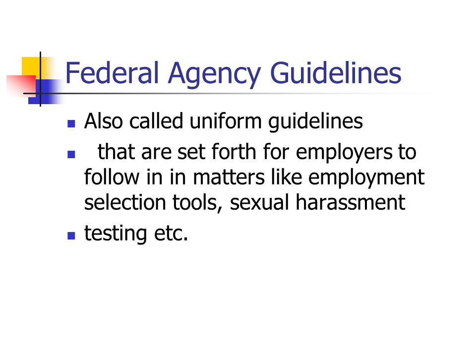 Federal Agency Guidelines Also called uniform guidelines that are set forth for employers to follow in in matters like employment selection tools, sexual harassment testing etc.