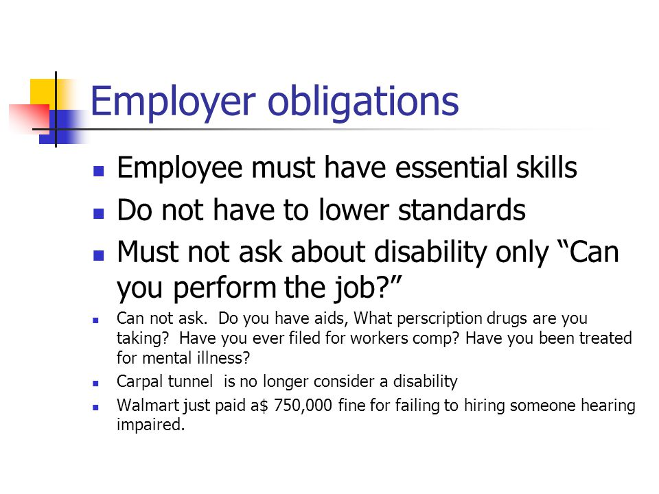 Employer obligations Employee must have essential skills Do not have to lower standards Must not ask about disability only Can you perform the job Can not ask.