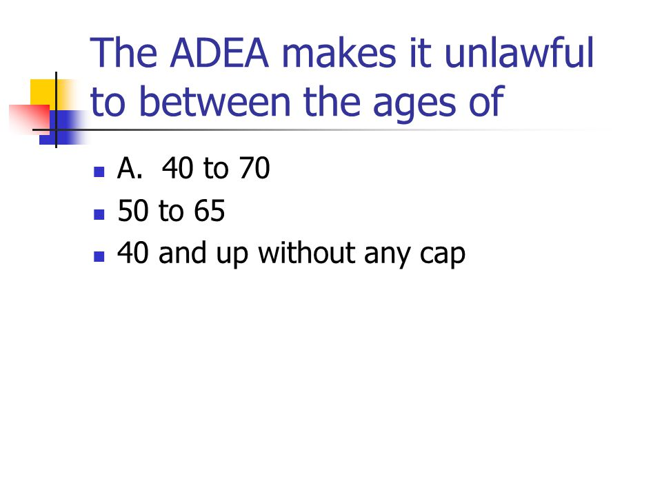 The ADEA makes it unlawful to between the ages of A. 40 to 70 50 to 65 40 and up without any cap