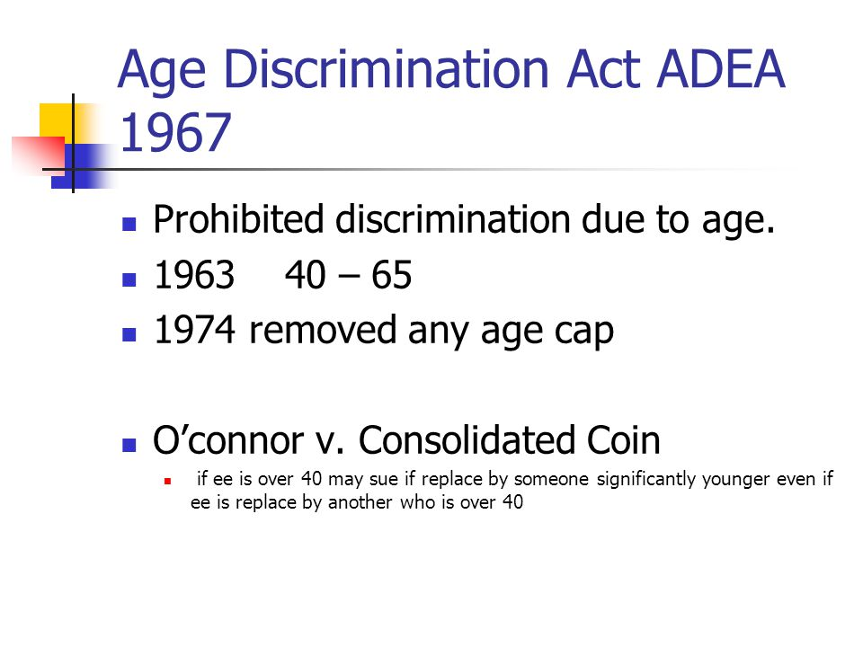 Age Discrimination Act ADEA 1967 Prohibited discrimination due to age.