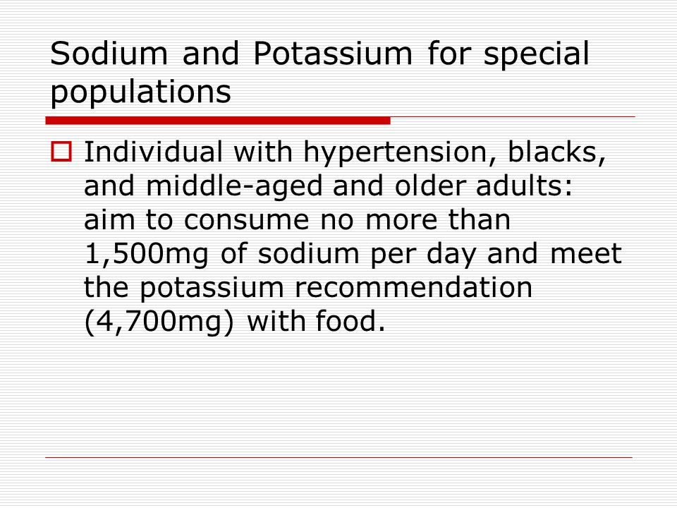 Sodium and Potassium for special populations  Individual with hypertension, blacks, and middle-aged and older adults: aim to consume no more than 1,500mg of sodium per day and meet the potassium recommendation (4,700mg) with food.