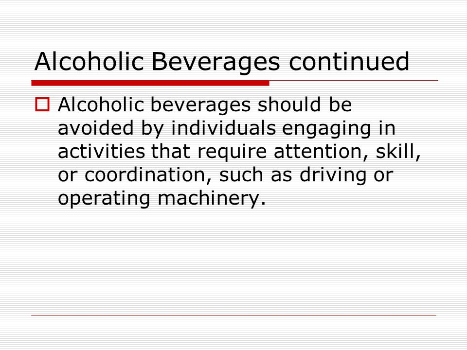 Alcoholic Beverages continued  Alcoholic beverages should be avoided by individuals engaging in activities that require attention, skill, or coordination, such as driving or operating machinery.