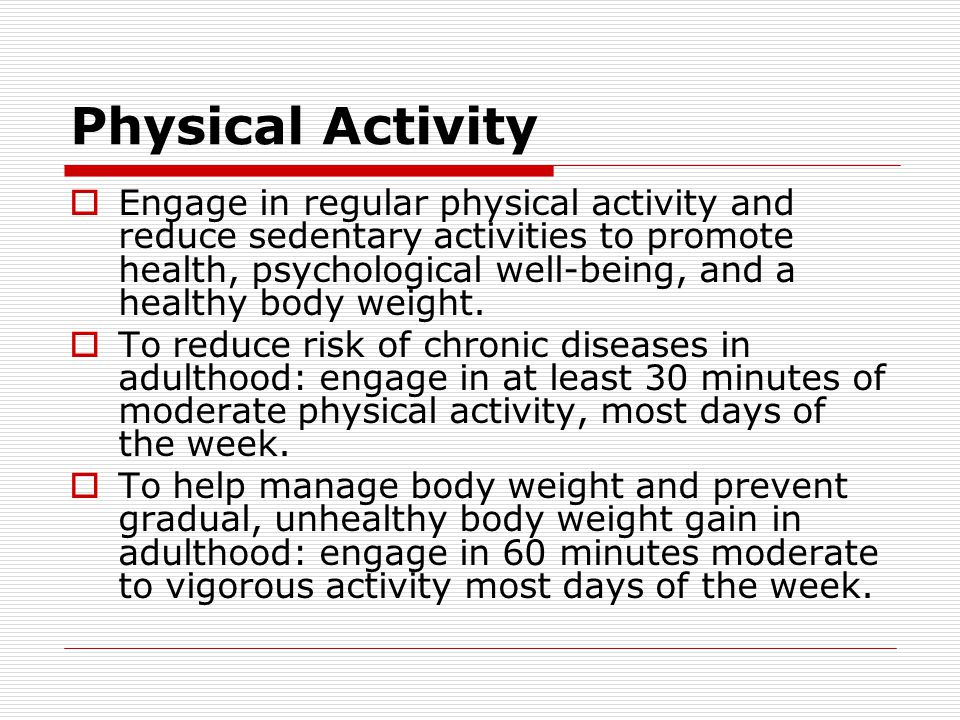 Physical Activity  Engage in regular physical activity and reduce sedentary activities to promote health, psychological well-being, and a healthy body weight.