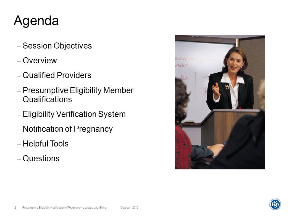Presumptive Eligibility/Notification of Pregnancy Updates and Billing October 20103 Objectives Following this session, providers will: – Have an understanding of the Presumptive Eligibility program – Understand the responsibilities of a qualified provider – Understand who qualifies for Presumptive Eligibility – Understand the Eligibility Verification System options – Have an understanding of the Notification of Pregnancy