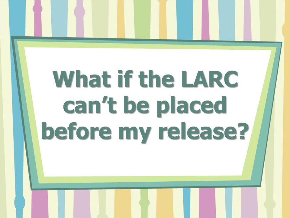 What if the LARC can't be placed before my release?