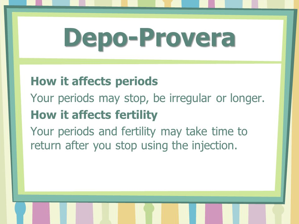 Depo-Provera How it affects periods Your periods may stop, be irregular or longer.