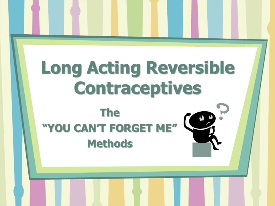 Long Acting Reversible Contraceptives The YOU CAN'T FORGET ME Methods