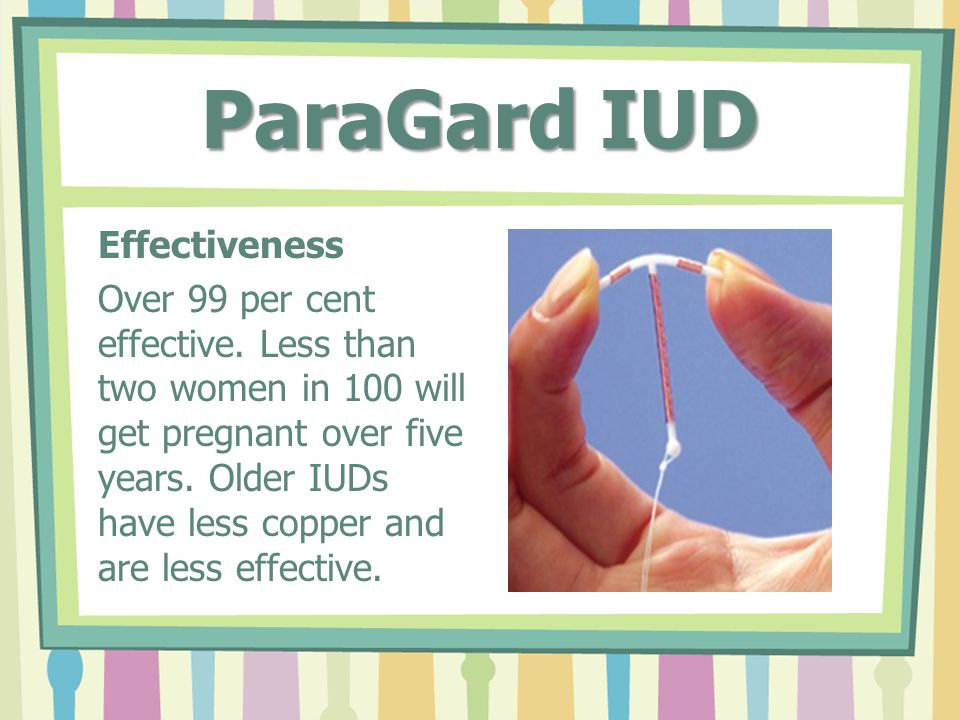 ParaGard IUD Effectiveness Over 99 per cent effective. Less than two women in 100 will get pregnant over five years. Older IUDs have less copper and a