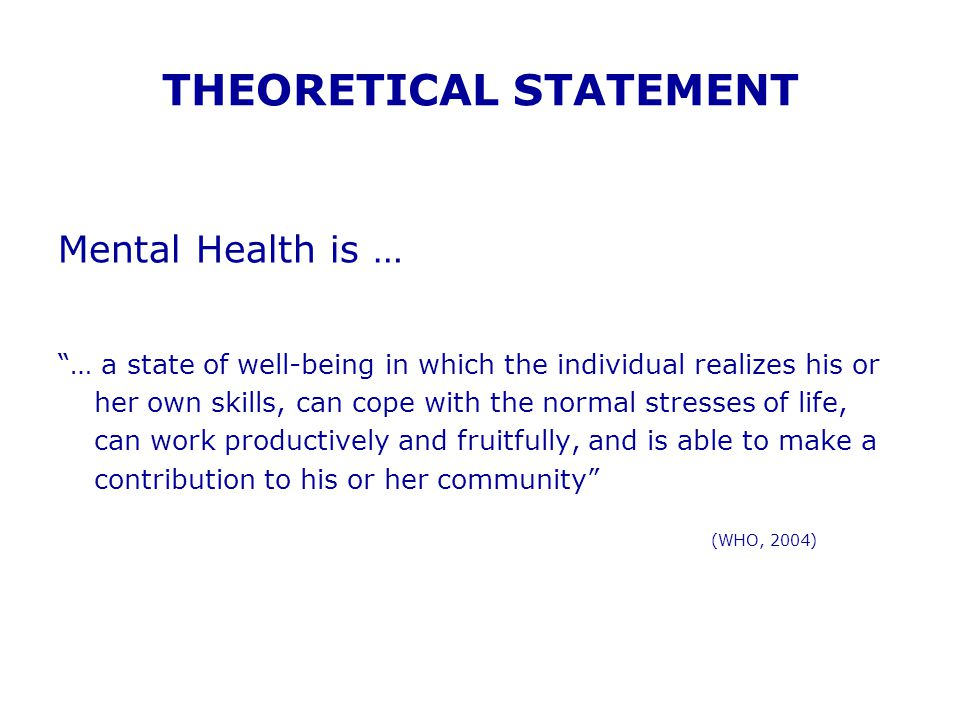 "THEORETICAL STATEMENT Mental Health is … ""… a state of well-being in which the individual realizes his or her own skills, can cope with the normal str"