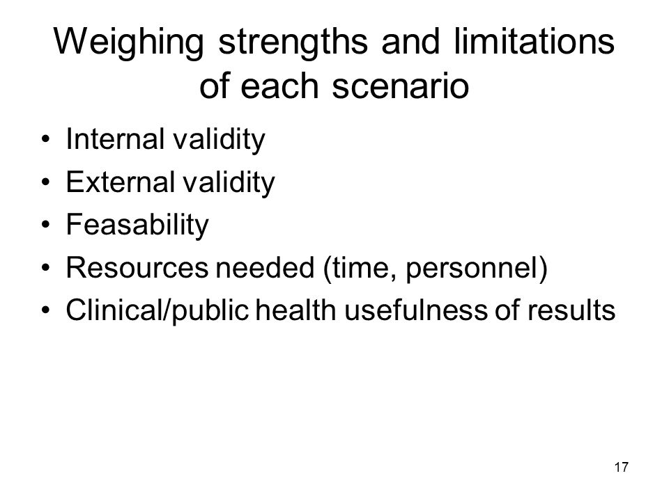 17 Weighing strengths and limitations of each scenario Internal validity External validity Feasability Resources needed (time, personnel) Clinical/pub