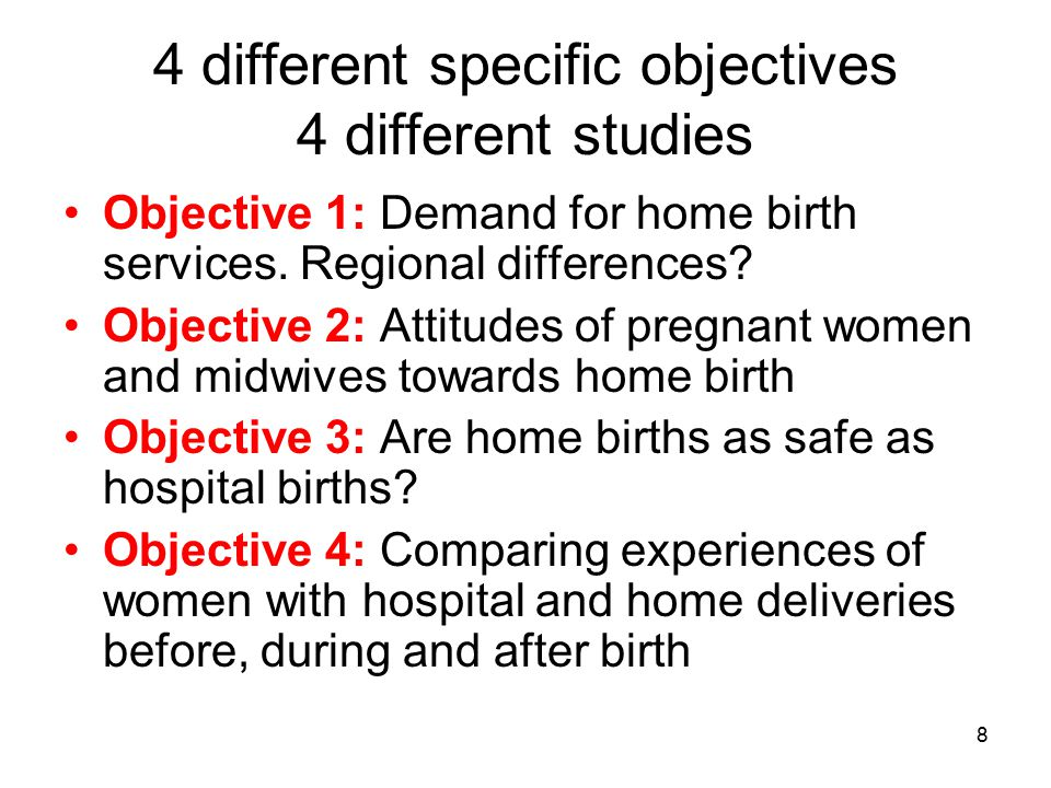 8 4 different specific objectives 4 different studies Objective 1: Demand for home birth services. Regional differences? Objective 2: Attitudes of pre