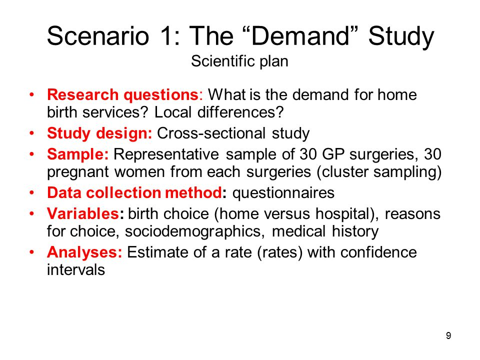 "9 Scenario 1: The ""Demand"" Study Scientific plan Research questions: What is the demand for home birth services? Local differences? Study design: Cros"