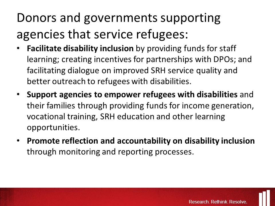 Donors and governments supporting agencies that service refugees: Facilitate disability inclusion by providing funds for staff learning; creating incentives for partnerships with DPOs; and facilitating dialogue on improved SRH service quality and better outreach to refugees with disabilities.