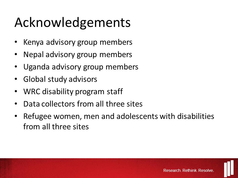 Acknowledgements Kenya advisory group members Nepal advisory group members Uganda advisory group members Global study advisors WRC disability program staff Data collectors from all three sites Refugee women, men and adolescents with disabilities from all three sites Research.