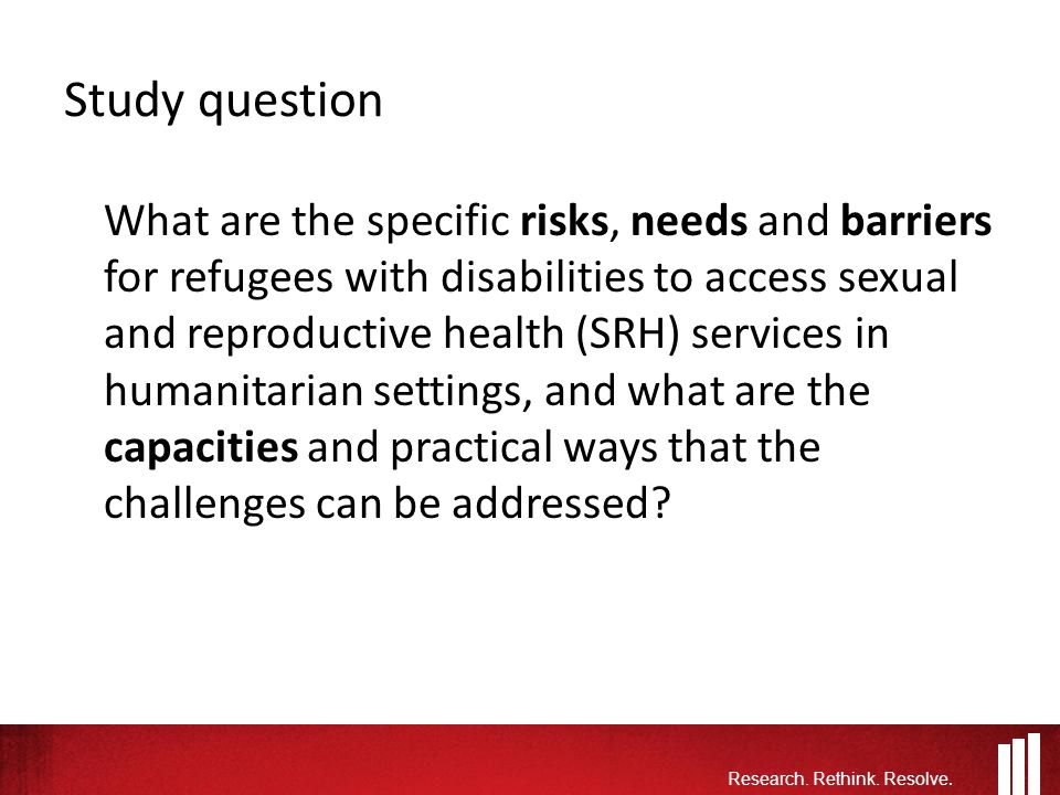 Study question What are the specific risks, needs and barriers for refugees with disabilities to access sexual and reproductive health (SRH) services in humanitarian settings, and what are the capacities and practical ways that the challenges can be addressed.