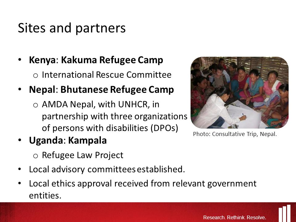 Sites and partners Kenya: Kakuma Refugee Camp o International Rescue Committee Nepal: Bhutanese Refugee Camp o AMDA Nepal, with UNHCR, in partnership with three organizations of persons with disabilities (DPOs) Research.
