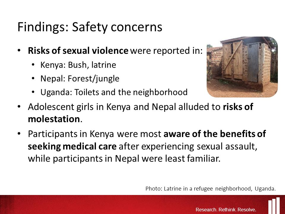 Findings: Safety concerns Risks of sexual violence were reported in: Kenya: Bush, latrine Nepal: Forest/jungle Uganda: Toilets and the neighborhood Adolescent girls in Kenya and Nepal alluded to risks of molestation.