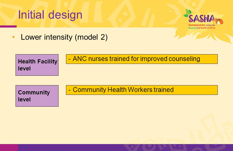Initial design -ANC nurses trained for improved counseling -Community Health Workers trained Health Facility level Community level Lower intensity (model 2)