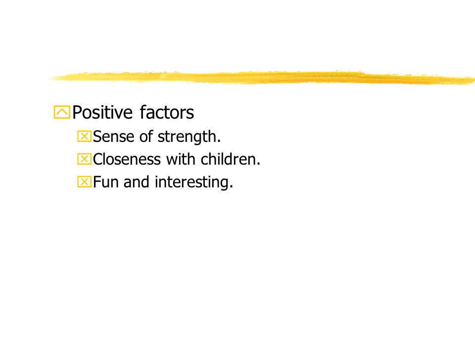 yPositive factors xSense of strength. xCloseness with children. xFun and interesting.
