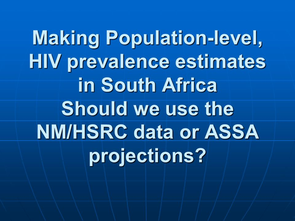 Making Population-level, HIV prevalence estimates in South Africa Should we use the NM/HSRC data or ASSA projections?