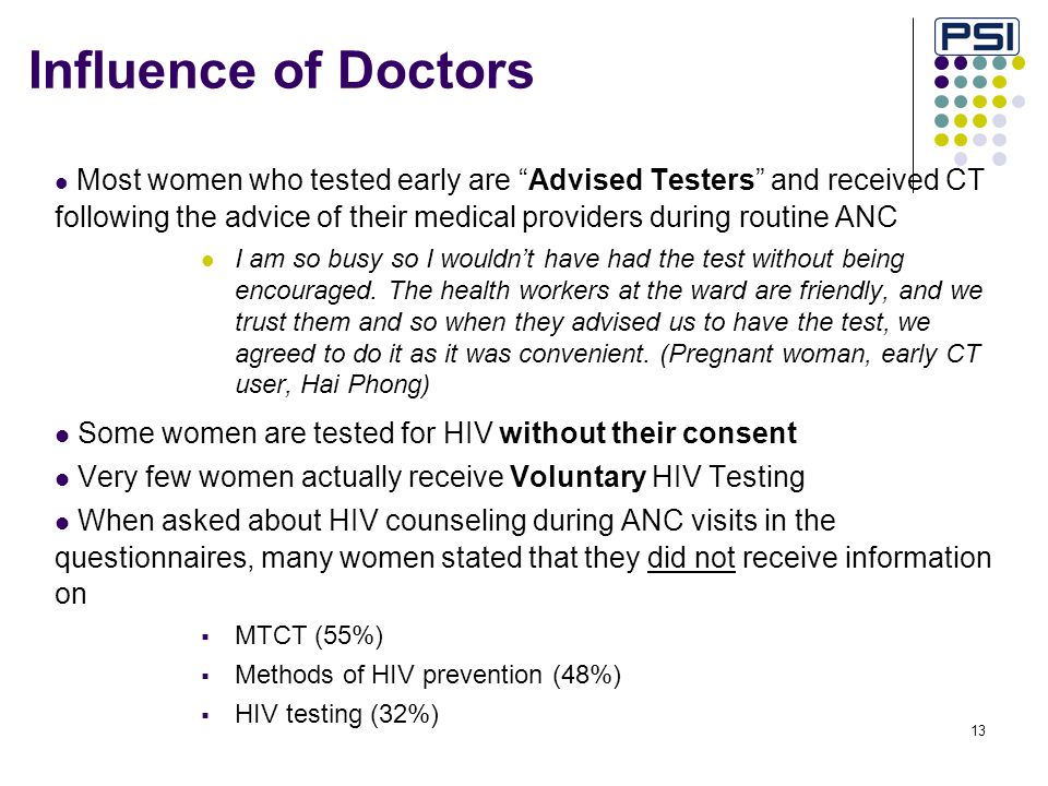 13 Influence of Doctors Most women who tested early are Advised Testers and received CT following the advice of their medical providers during routine ANC I am so busy so I wouldn't have had the test without being encouraged.