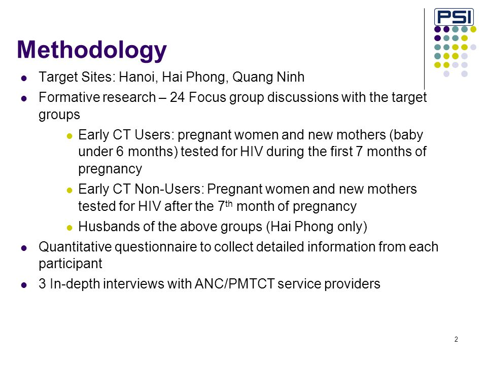 2 Methodology Target Sites: Hanoi, Hai Phong, Quang Ninh Formative research – 24 Focus group discussions with the target groups Early CT Users: pregnant women and new mothers (baby under 6 months) tested for HIV during the first 7 months of pregnancy Early CT Non-Users: Pregnant women and new mothers tested for HIV after the 7 th month of pregnancy Husbands of the above groups (Hai Phong only) Quantitative questionnaire to collect detailed information from each participant 3 In-depth interviews with ANC/PMTCT service providers