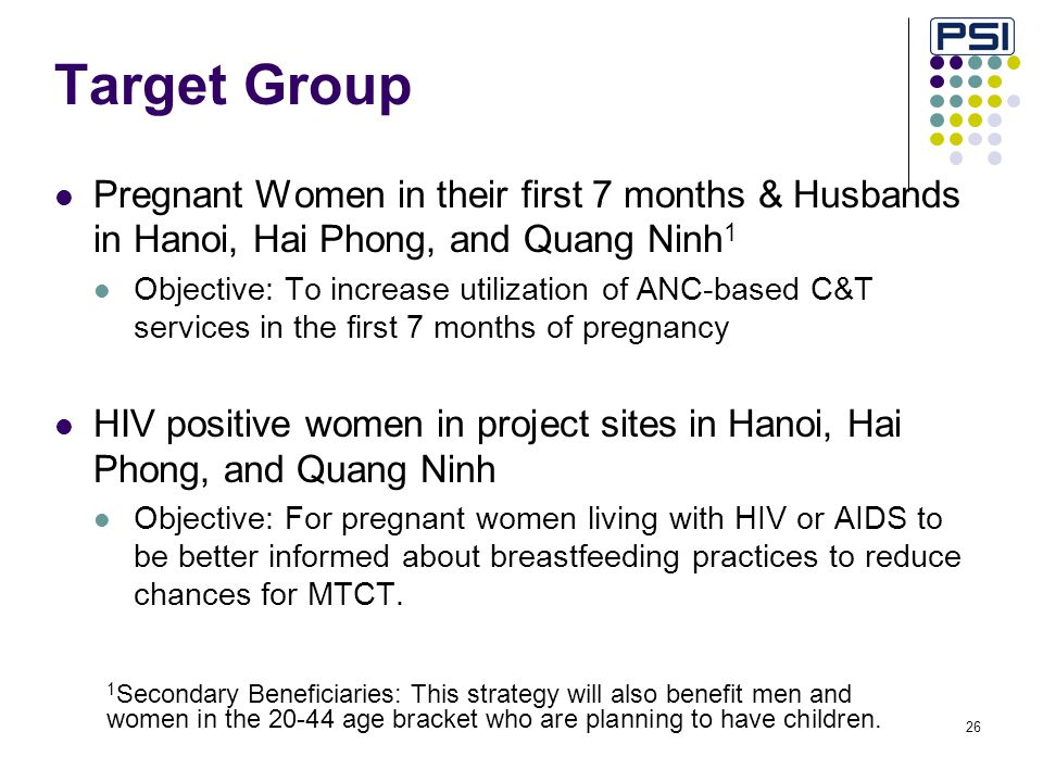 26 Target Group Pregnant Women in their first 7 months & Husbands in Hanoi, Hai Phong, and Quang Ninh 1 Objective: To increase utilization of ANC-based C&T services in the first 7 months of pregnancy HIV positive women in project sites in Hanoi, Hai Phong, and Quang Ninh Objective: For pregnant women living with HIV or AIDS to be better informed about breastfeeding practices to reduce chances for MTCT.