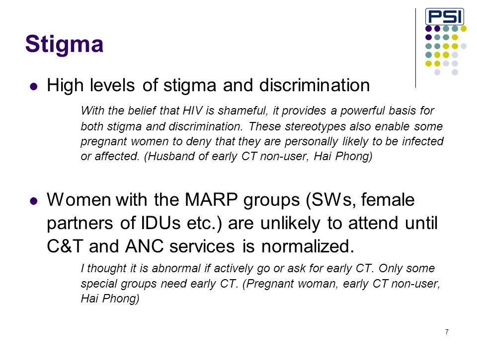 7 Stigma High levels of stigma and discrimination With the belief that HIV is shameful, it provides a powerful basis for both stigma and discrimination.