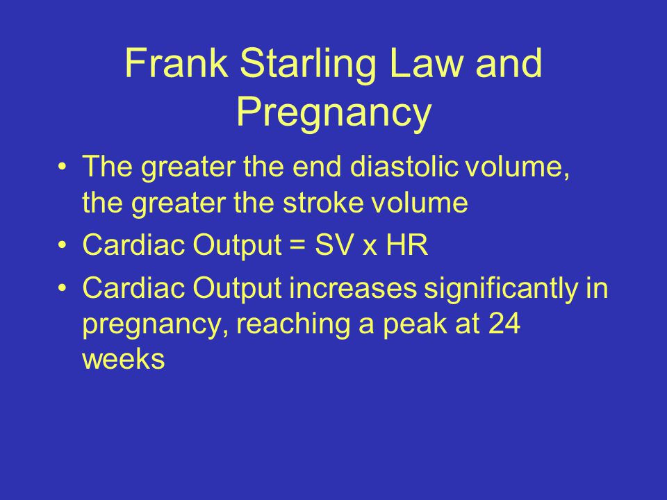 Frank Starling Law and Pregnancy The greater the end diastolic volume, the greater the stroke volume Cardiac Output = SV x HR Cardiac Output increases significantly in pregnancy, reaching a peak at 24 weeks