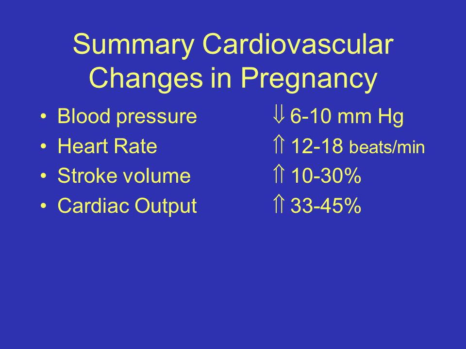 Summary Cardiovascular Changes in Pregnancy Blood pressure  6-10 mm Hg Heart Rate  12-18 beats/min Stroke volume  10-30% Cardiac Output  33-45%