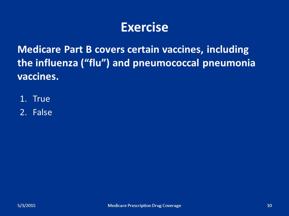 5/3/2015Medicare Prescription Drug Coverage10 Medicare Part B covers certain vaccines, including the influenza ( flu ) and pneumococcal pneumonia vaccines.
