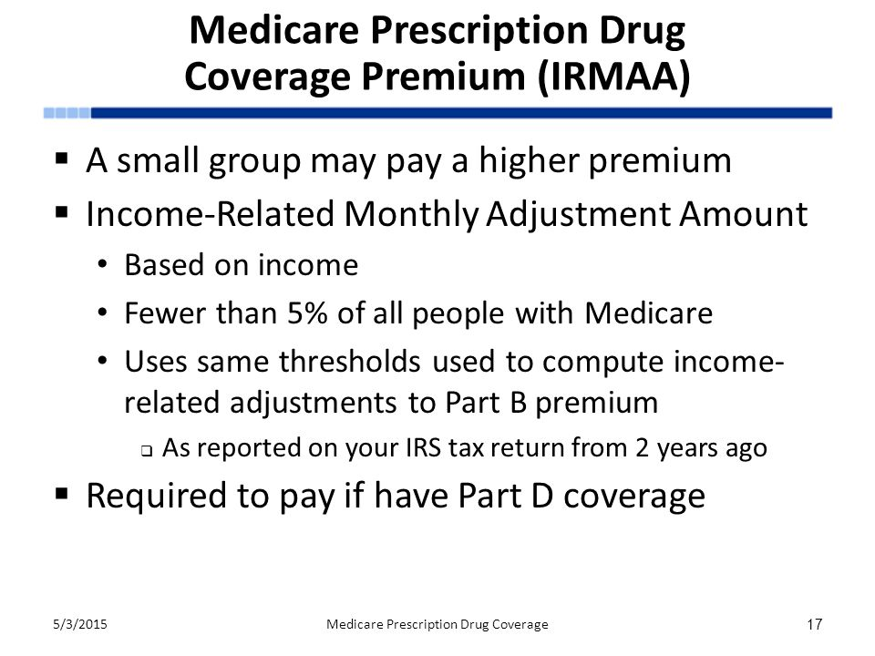 Medicare Prescription Drug Coverage Premium (IRMAA)  A small group may pay a higher premium  Income-Related Monthly Adjustment Amount Based on income Fewer than 5% of all people with Medicare Uses same thresholds used to compute income- related adjustments to Part B premium  As reported on your IRS tax return from 2 years ago  Required to pay if have Part D coverage 5/3/2015Medicare Prescription Drug Coverage 17