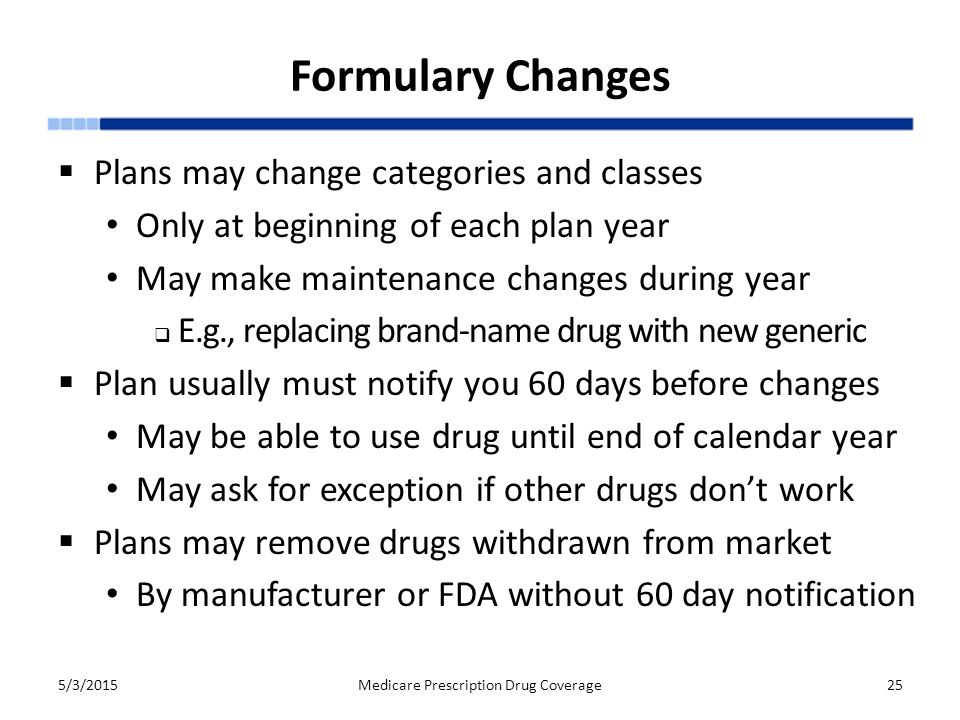 Formulary Changes  Plans may change categories and classes Only at beginning of each plan year May make maintenance changes during year  E.g., replacing brand-name drug with new generic  Plan usually must notify you 60 days before changes May be able to use drug until end of calendar year May ask for exception if other drugs don't work  Plans may remove drugs withdrawn from market By manufacturer or FDA without 60 day notification 5/3/2015Medicare Prescription Drug Coverage25