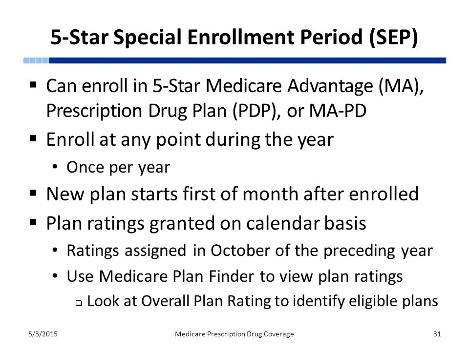 5-Star Special Enrollment Period (SEP)  Can enroll in 5-Star Medicare Advantage (MA), Prescription Drug Plan (PDP), or MA-PD  Enroll at any point during the year Once per year  New plan starts first of month after enrolled  Plan ratings granted on calendar basis Ratings assigned in October of the preceding year Use Medicare Plan Finder to view plan ratings  Look at Overall Plan Rating to identify eligible plans 5/3/2015Medicare Prescription Drug Coverage31