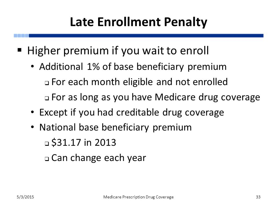 Late Enrollment Penalty  Higher premium if you wait to enroll Additional 1% of base beneficiary premium  For each month eligible and not enrolled  For as long as you have Medicare drug coverage Except if you had creditable drug coverage National base beneficiary premium  $31.17 in 2013  Can change each year 5/3/2015Medicare Prescription Drug Coverage33