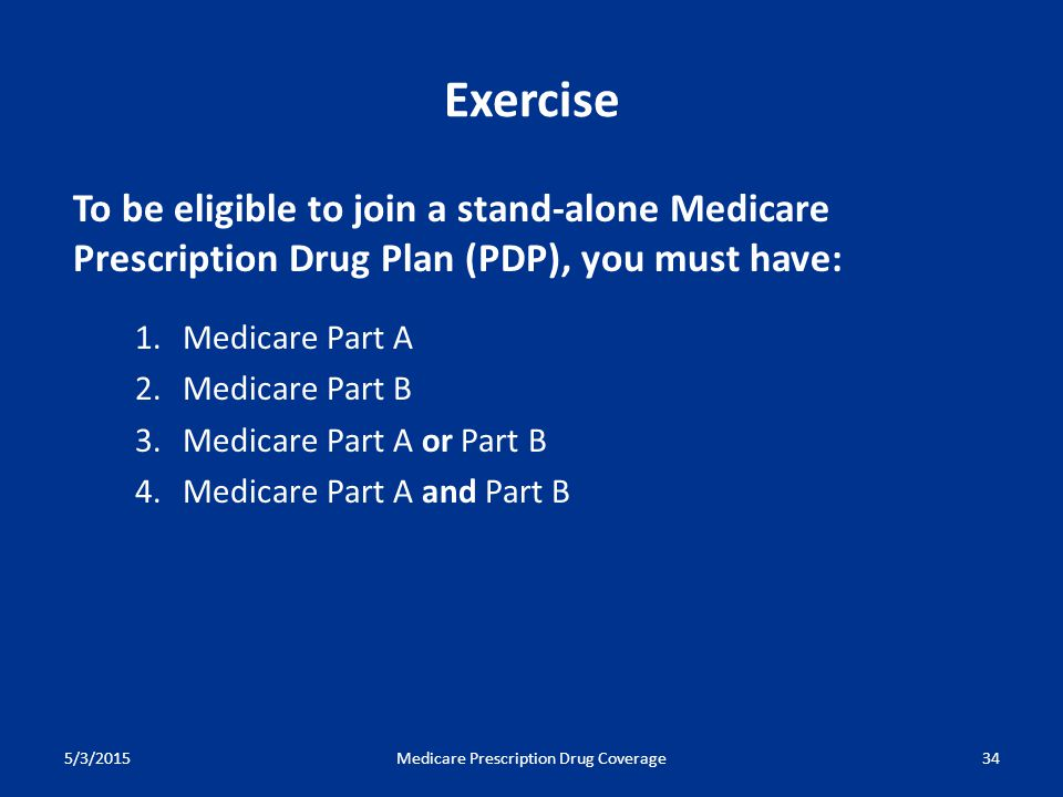 5/3/2015Medicare Prescription Drug Coverage34 To be eligible to join a stand-alone Medicare Prescription Drug Plan (PDP), you must have: 1.Medicare Part A 2.Medicare Part B 3.Medicare Part A or Part B 4.Medicare Part A and Part B Exercise