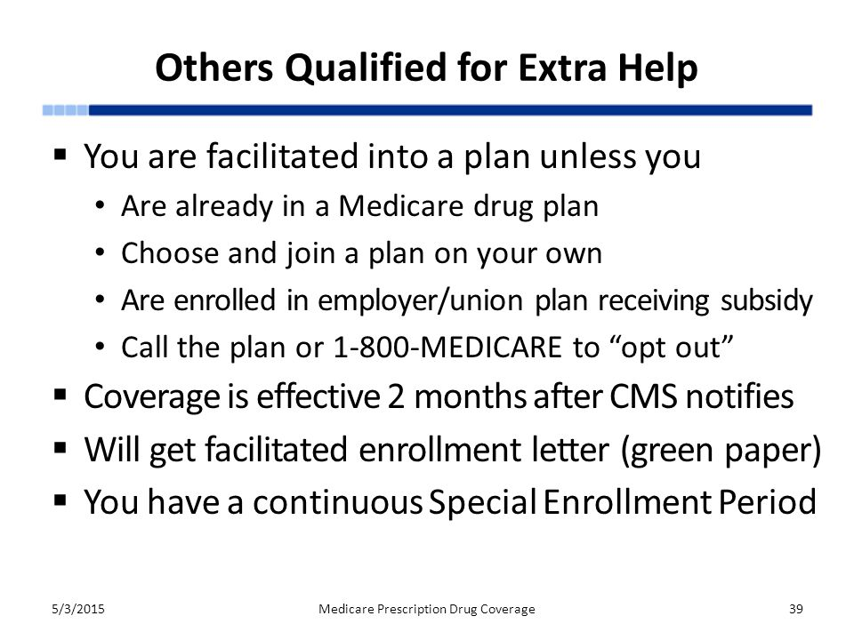 Others Qualified for Extra Help  You are facilitated into a plan unless you Are already in a Medicare drug plan Choose and join a plan on your own Are enrolled in employer/union plan receiving subsidy Call the plan or 1-800-MEDICARE to opt out  Coverage is effective 2 months after CMS notifies  Will get facilitated enrollment letter (green paper)  You have a continuous Special Enrollment Period 5/3/2015Medicare Prescription Drug Coverage39