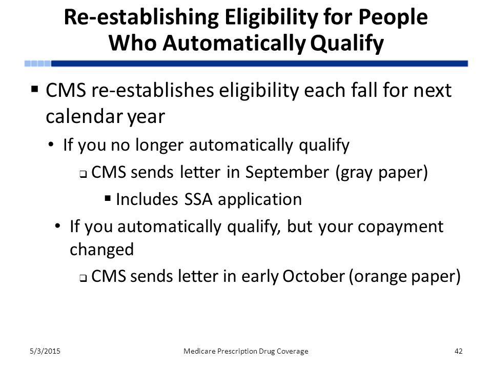 Re-establishing Eligibility for People Who Automatically Qualify  CMS re-establishes eligibility each fall for next calendar year If you no longer automatically qualify  CMS sends letter in September (gray paper)  Includes SSA application If you automatically qualify, but your copayment changed  CMS sends letter in early October (orange paper) 5/3/2015Medicare Prescription Drug Coverage42