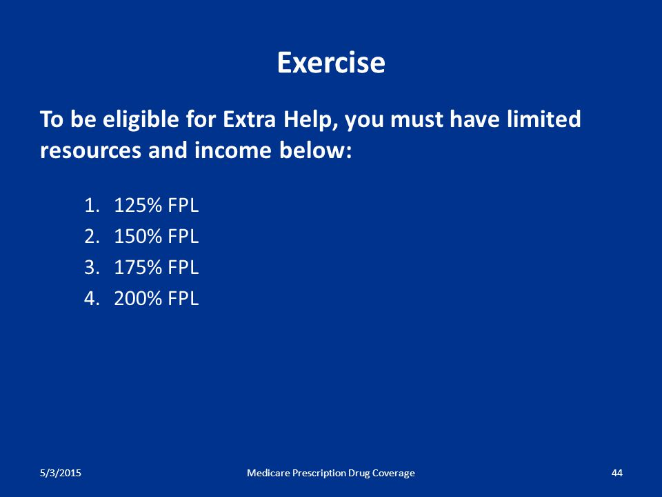 5/3/2015Medicare Prescription Drug Coverage44 To be eligible for Extra Help, you must have limited resources and income below: 1.125% FPL 2.150% FPL 3.175% FPL 4.200% FPL Exercise