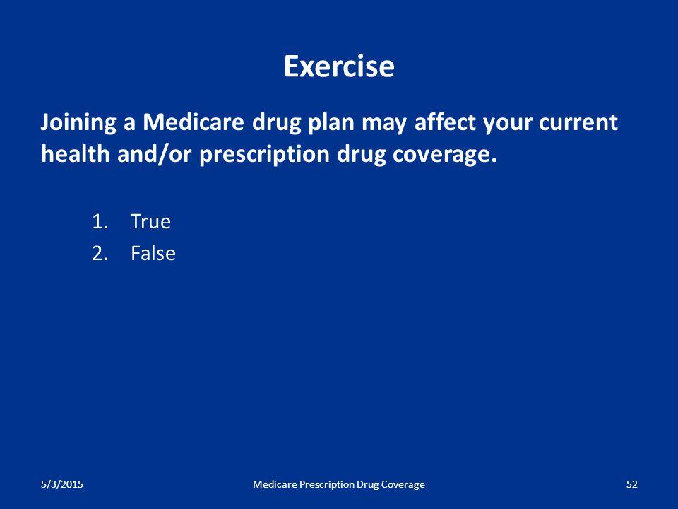 5/3/2015Medicare Prescription Drug Coverage52 Joining a Medicare drug plan may affect your current health and/or prescription drug coverage. 1. True 2