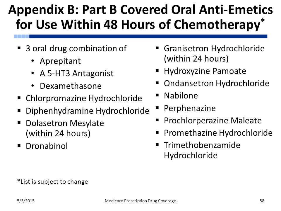 Appendix B: Part B Covered Oral Anti-Emetics for Use Within 48 Hours of Chemotherapy *  3 oral drug combination of Aprepitant A 5-HT3 Antagonist Dexamethasone  Chlorpromazine Hydrochloride  Diphenhydramine Hydrochloride  Dolasetron Mesylate (within 24 hours)  Dronabinol 5/3/2015Medicare Prescription Drug Coverage58  Granisetron Hydrochloride (within 24 hours)  Hydroxyzine Pamoate  Ondansetron Hydrochloride  Nabilone  Perphenazine  Prochlorperazine Maleate  Promethazine Hydrochloride  Trimethobenzamide Hydrochloride *List is subject to change