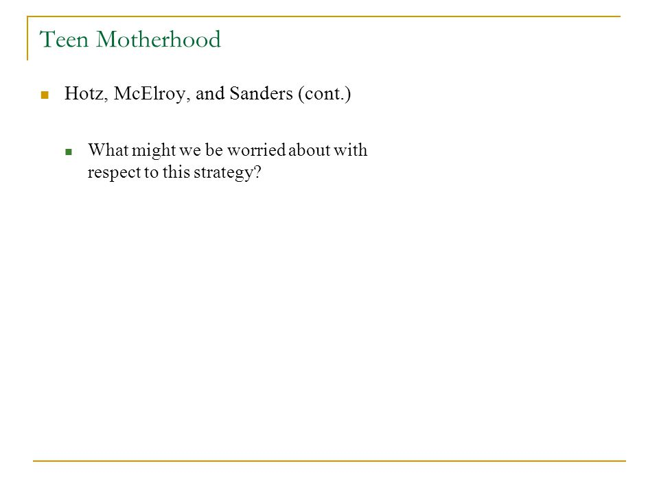 Teen Motherhood Hotz, McElroy, and Sanders (cont.) What might we be worried about with respect to this strategy?