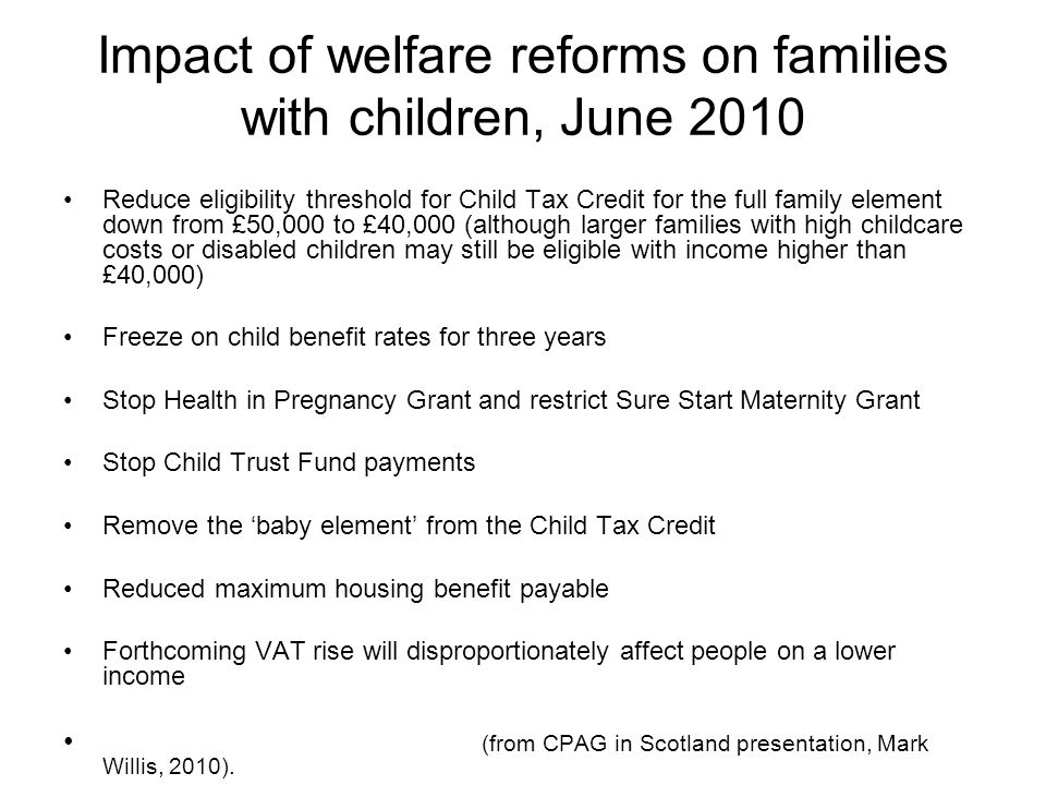 Impact of welfare reforms on families with children, June 2010 Reduce eligibility threshold for Child Tax Credit for the full family element down from £50,000 to £40,000 (although larger families with high childcare costs or disabled children may still be eligible with income higher than £40,000) Freeze on child benefit rates for three years Stop Health in Pregnancy Grant and restrict Sure Start Maternity Grant Stop Child Trust Fund payments Remove the 'baby element' from the Child Tax Credit Reduced maximum housing benefit payable Forthcoming VAT rise will disproportionately affect people on a lower income (from CPAG in Scotland presentation, Mark Willis, 2010).