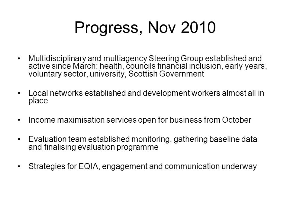 Progress, Nov 2010 Multidisciplinary and multiagency Steering Group established and active since March: health, councils financial inclusion, early years, voluntary sector, university, Scottish Government Local networks established and development workers almost all in place Income maximisation services open for business from October Evaluation team established monitoring, gathering baseline data and finalising evaluation programme Strategies for EQIA, engagement and communication underway