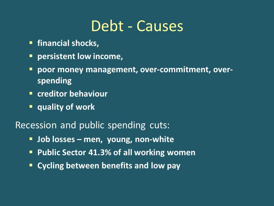 Debt - Causes  financial shocks,  persistent low income,  poor money management, over-commitment, over- spending  creditor behaviour  quality of work Recession and public spending cuts:  Job losses – men, young, non-white  Public Sector 41.3% of all working women  Cycling between benefits and low pay